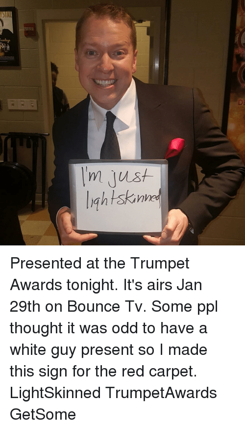 Memes, Lightskin, and 🤖: SIA  JC  :UNI  DI  I'm just  lightskinhe  M Presented at the Trumpet Awards tonight. It's airs Jan 29th on Bounce Tv. Some ppl thought it was odd to have a white guy present so I made this sign for the red carpet. LightSkinned TrumpetAwards GetSome