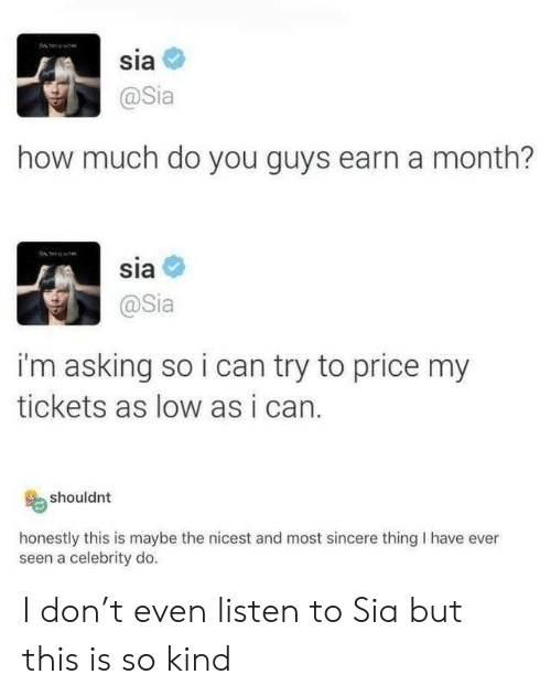 Asking, How, and Sia: sia  @Sia  how much do you guys earn a month?  sia  @Sia  i'm asking so i can try to price my  tickets as low as i can.  shouldnt  honestly this is maybe the nicest and most sincere thing I have ever  seen a celebrity do. I don't even listen to Sia but this is so kind