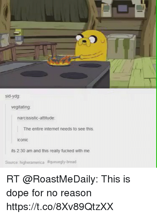 Ydg: sid-ydg  vegitating  narcissistic-attitude:  The entire internet needs to see this.  its 2 30 am and this really fucked with me  Source: higheramerica aqueuegly bread RT @RoastMeDaily: This is dope for no reason  https://t.co/8Xv89QtzXX