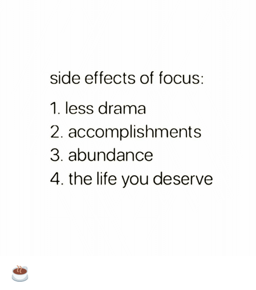 side effects: side effects of focus:  1. less drama  2. accomplishments  3. abundance  4. the life you deserve ☕️