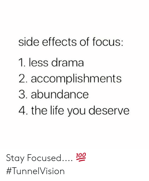 side effects: side effects of focus:  1. less drama  2. accomplishments  3. abundance  4. the life you deserve Stay Focused.... 💯 #TunnelVision