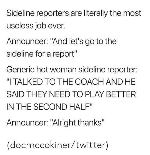 """reporters: Sideline reporters are literally the most  useless job ever.  Announcer: """"And let's go to the  sideline for a report""""  Generic hot woman sideline reporter:  """"I TALKED TO THE COACH AND HE  SAID THEY NEED TO PLAY BETTER  IN THE SECOND HALF""""  Announcer: """"Alright thanks"""" (docmccokiner/twitter)"""