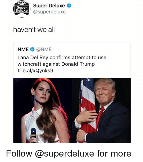 Donald Trump, Lana Del Rey, and Rey: SIESuper Deluxe  @superdeluxe  Super  Deluxe  haven't we all  NME @NME  Lana Del Rey confirms attempt to use  witchcraft against Donald Trump  trib.al/xQynks9 Follow @superdeluxe for more