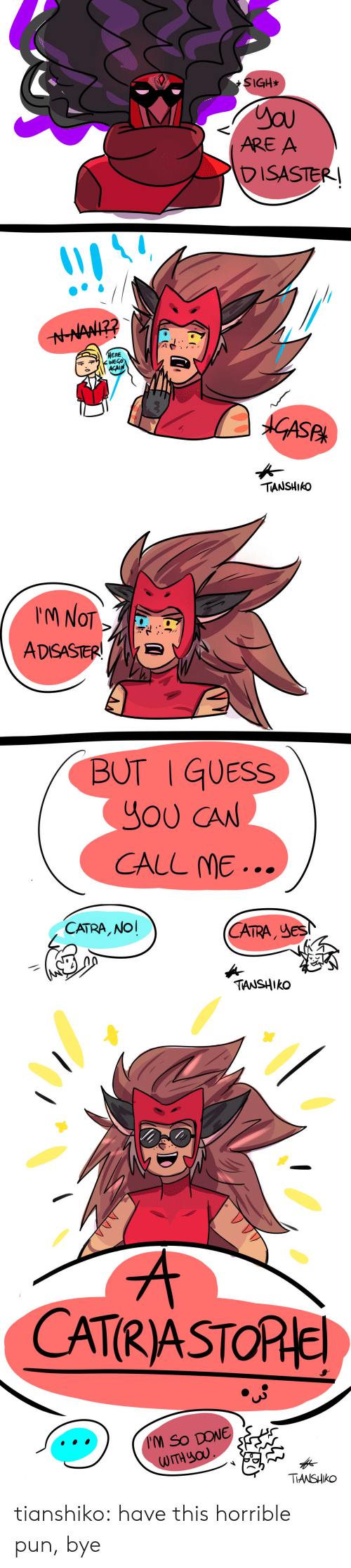 Tumblr, Blog, and Guess: SIGH*  ARE A  DISASTER  ERE  千ヂ WEGO  ACAIN  ek  TIANSHIkO   M NOT  ADSASTERE  BUT I GUESS  YOU CAN  CALL ME...  CATRA, NO  CA , JeS  TRA  TANSHIko   CATRASTORle  TIANSHIko tianshiko:  have this horrible pun, bye