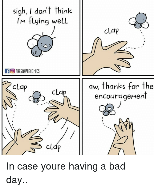 im flying: sigh, I don't think  Im flying welL  clap  THESQUARECOMICS  clap  aw, thanks for the  encourageMent  cla  clap In case youre having a bad day..
