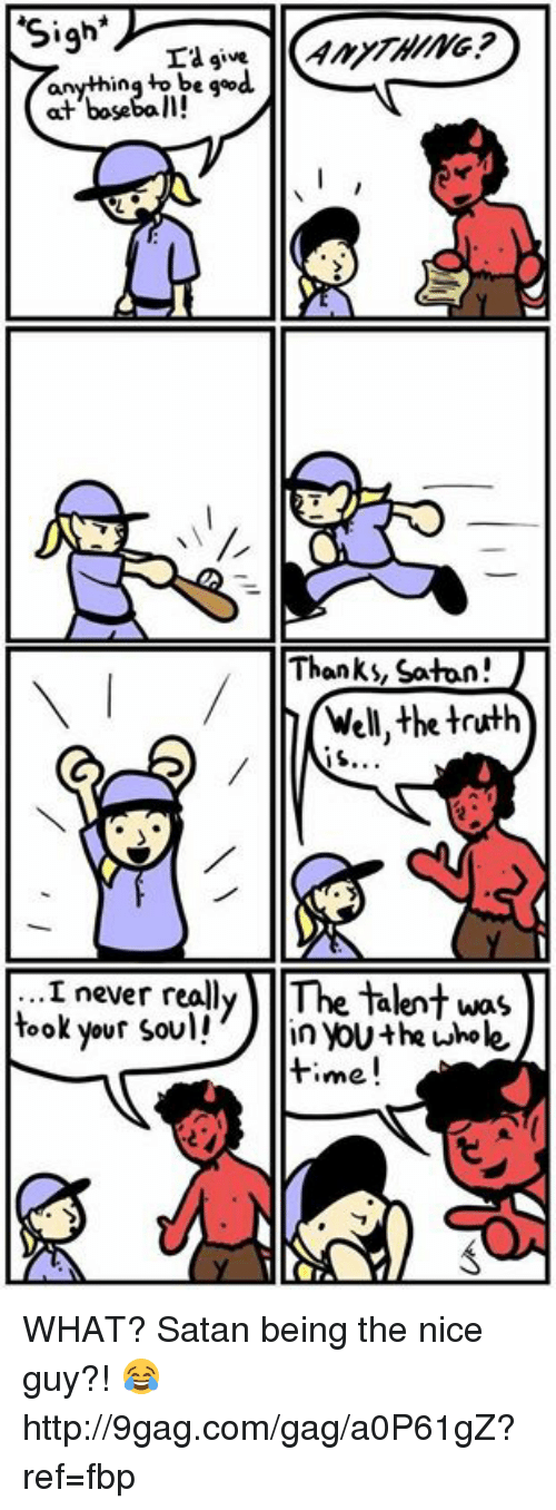 The Nice Guys: Sigh  La give  anything to b  good  at baseball!  Thanks, Satan!  Well, the truth  never really The talent was  took your soul!  in Youthe whole  time. WHAT? Satan being the nice guy?! 😂 http://9gag.com/gag/a0P61gZ?ref=fbp