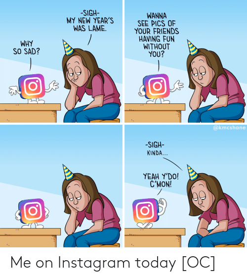 wanna: -SIGH-  MY NEW YEAR'S  WAS LAME.  WANNA  SEE PICS OF  YOUR FRIENDS  HAVING FUN  WITHOUT  YOU?  WHY  SO SAD?  @kmcshane  -SIGH-  KINDA...  ΥEAH Y'DO!  C'MON! Me on Instagram today [OC]