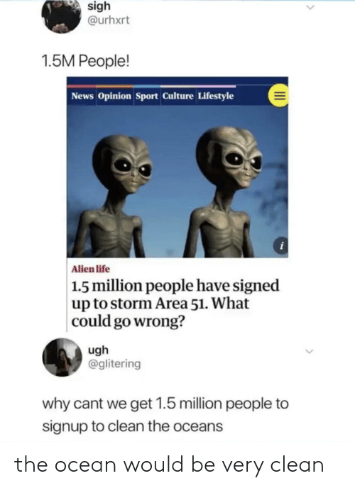 Life, News, and Alien: sigh  @urhxrt  1.5M People!  News Opinion Sport Culture Lifestyle  i  Alien life  | 1.5 million people have signed  up to storm Area 51. What  could go wrong?  ugh  @glitering  why cant we get 1.5 million people to  signup to clean the oceans the ocean would be very clean