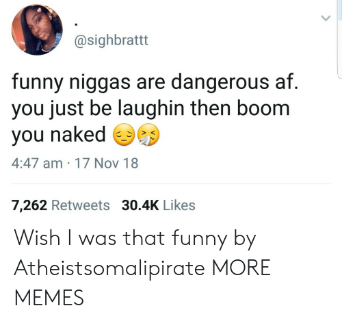Laughin: @sighbrattt  funny niggas are dangerous af  you just be laughin then boom  you naked  4:47 am 17 Nov 18  7,262 Retweets 30.4K Likes Wish I was that funny by Atheistsomalipirate MORE MEMES