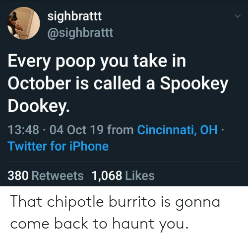 Chipotle, Iphone, and Poop: sighbrattt  @sighbrattt  Every poop you take in  October is called a Spookey  Dookey.  13:48 04 Oct 19 from Cincinnati, OH  Twitter for iPhone  380 Retweets 1,068 Likes That chipotle burrito is gonna come back to haunt you.