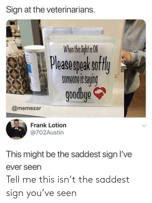 sign: Sign at the veterinarians.  When thi liht ON  Pleasegpak sofly  buhes siauodwos  goodbye  @memezar  Frank Lotion  @702Austin  This might be the saddest sign l've  ever seen Tell me this isn't the saddest sign you've seen