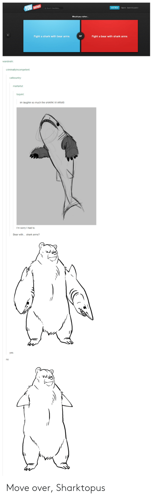 Laughin: Sign in Subm Qusstion  Would you rather...  Fight a shark with bear arms  or  Fight a bear with shark arms  im laughin so much the sHARK W ARMS  I'm sorry I had to.  Bear with...shark arms?  yes  no Move over, Sharktopus