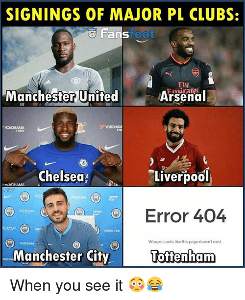 Arsenal, Chelsea, and Memes: SIGNINGS OF MAJOR PL CLUBS:  Fans  foot  Fly  Manchester United  Arsenal  TYRES  AB  St  Chelsea  Liverpool  TXOHAMA  Error 404  NIY  NISSAN  Woops Looks ike this page doesn't exist.  Manchester City  öffenham When you see it 😳😂