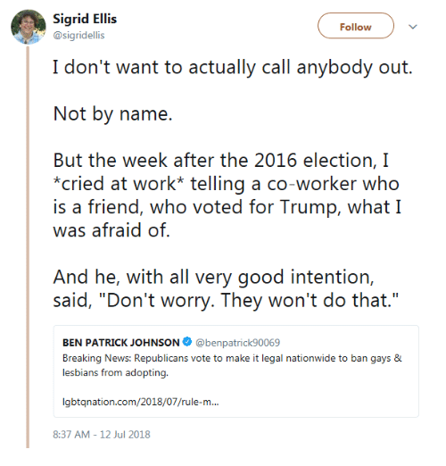"""2016 Election: Sigrid Ellis  @sigridellis  Follow  I don't want to actually call anybody out.  Not by name.  But the week after the 2016 election, I  cried at work* telling a co-worker who  is a friend, who voted for Trump, what I  was afraid of  And he, with all very good intention,  said, """"Don'i worry. Theey won'i do thai.""""  BEN PATRICK JOHNSON @benpatrick90069  Breaking News: Republicans vote to make it legal nationwide to ban gays &  lesbians from adopting.  gbtqnation.com/2018/07/rule-m...  8:37 AM-12 Jul 2018"""