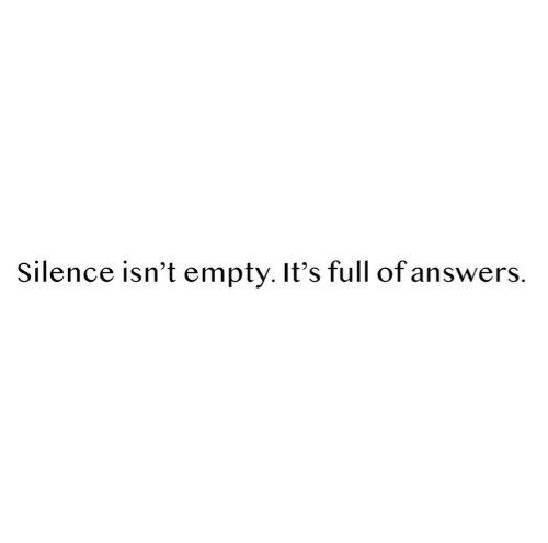 Silence, Full, and Empty: Silence isn't empty.It's full ofanswers.