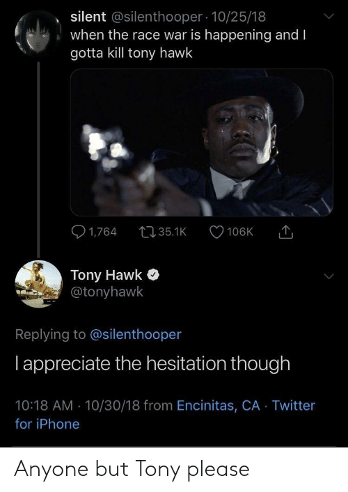 Iphone, Tony Hawk, and Twitter: silent @silenthooper 10/25/18  when the race war is happening and I  gotta kill tony hawk  Tony Hawk  @tonyhawk  Replying to @silenthooper  l appreciate the hesitation though  10:18 AM-10/30/18 from Encinitas, CA Twitter  for iPhone Anyone but Tony please