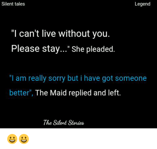 "Sorry, Live, and Got: Silent tales  Legend  ""I can't live without you.  Please stay..."" She pleaded.  ""I am really sorry but i have got someone  better  The Maid replied and left  The Silent Stories 😀😀"
