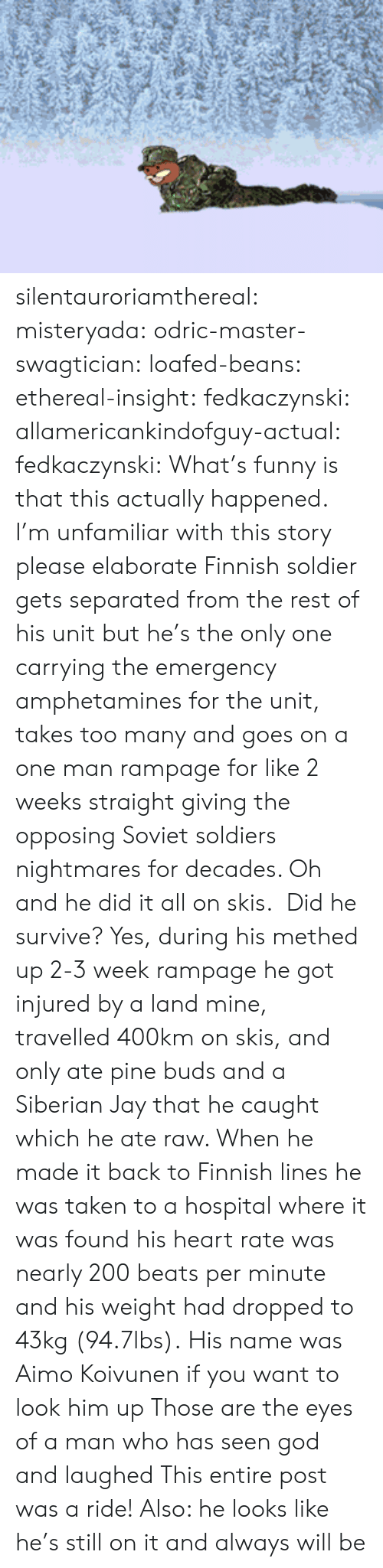 Methed: silentauroriamthereal:  misteryada:  odric-master-swagtician:  loafed-beans:  ethereal-insight:  fedkaczynski:  allamericankindofguy-actual:  fedkaczynski:  What's funny is that this actually happened.  I'm unfamiliar with this story please elaborate   Finnish soldier gets separated from the rest of his unit but he's the only one carrying the emergency amphetamines for the unit, takes too many and goes on a one man rampage for like 2 weeks straight giving the opposing Soviet soldiers nightmares for decades. Oh and he did it all on skis.   Did he survive?  Yes, during his methed up 2-3 week rampage he got injured by a land mine, travelled 400km on skis, and only ate pine buds and a Siberian Jay that he caught which he ate raw. When he made it back to Finnish lines he was taken to a hospital where it was found his heart rate was nearly 200 beats per minute and his weight had dropped to 43kg (94.7lbs).  His name was Aimo Koivunen if you want to look him up  Those are the eyes of a man who has seen god and laughed   This entire post was a ride! Also: he looks like he's still on it and always will be