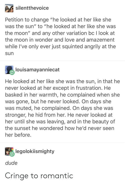 "Amazement: silentthevoice  Petition to change ""he looked at her like she  was the sun"" to ""he looked at her like she was  the moon"" and any other variation bc I look at  the moon in wonder and love and amazement  while I've only ever just squinted angrily at the  sun  louisamayanniecat  He looked at her like she was the sun, in that he  never looked at her except in frustration. He  basked in her warmth, he complained when she  was gone, but he never looked. On days she  was muted, he complained. On days she was  stronger, he hid from her. He never looked at  her until she was leaving, and in the beauty of  the sunset he wondered how he' d never seen  her before  legolokiismighty  dude Cringe to romantic"