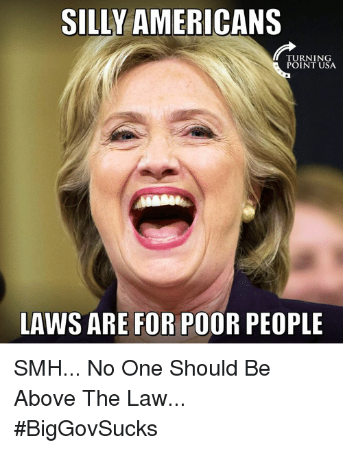 Memes, Smh, and Above the Law: SILLY AMERICANS  TURNING  POINT USA  LAWS ARE FOR POOR PEOPLE SMH... No One Should Be Above The Law... #BigGovSucks