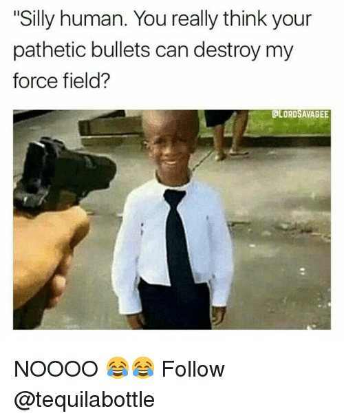 "Patheticness: ""Silly human. You really think your  pathetic bullets can destroy my  force field?  GLORDSAVAGEE NOOOO 😂😂 Follow @tequilabottle"