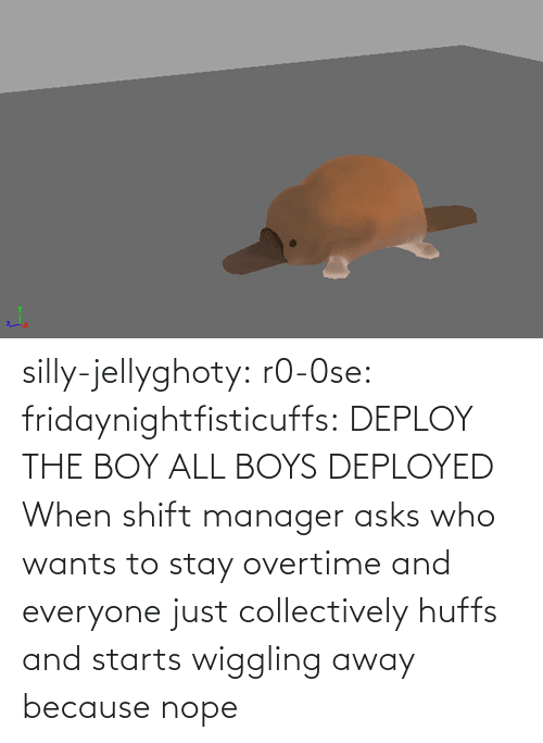 silly: silly-jellyghoty: r0-0se:  fridaynightfisticuffs: DEPLOY THE BOY   ALL BOYS DEPLOYED    When shift manager asks who wants to stay overtime and everyone just collectively huffs and starts wiggling away because nope