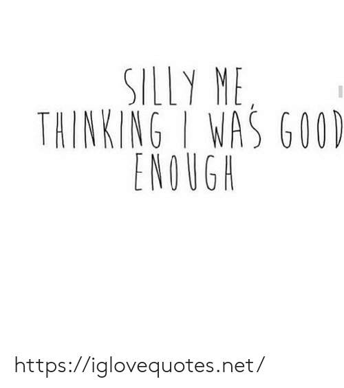 Good, Net, and Href: SILLY ME  THINKING I WAS GOOD  ENOUGH https://iglovequotes.net/