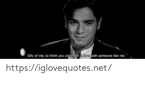 like me: Silly of me, to think you could fall in love with someone like me. https://iglovequotes.net/
