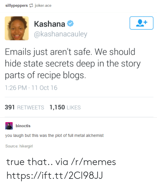 Memes, True, and Metal: sillypeppersjoker-ace  Kashana  @kashanacauley  Emails just aren't safe. We should  hide state secrets deep in the story  parts of recipe blogs.  1:26 PM 11 Oct 16  391 RETWEETS 1,150 LIKES  binoctis  you laugh but this was the plot of full metal alchemist  Source: hikergirl true that.. via /r/memes https://ift.tt/2Cl98JJ