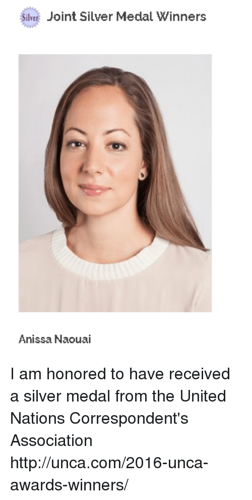 unca: Silver Joint Silver Medal Winners  Anissa Naouai I am honored to have received a silver medal from the United Nations Correspondent's Association   http://unca.com/2016-unca-awards-winners/