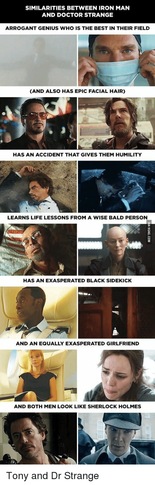 dr strange: SIMILARITIES BETWEEN IRON MAN  AND DOCTOR STRANGE  ARROGANT GENIUS WHO IS THE BEST IN THEIR FIELD  (AND ALSO HAS EPIC FACIAL HAIR)  HAS AN ACCIDENT THAT GIVES THEM HUMILITY  LEARNS LIFE LESSONS FROM A WISE BALD PERSON  HAS AN EXASPERATED BLACK SIDEKICK  AND AN EQUALLY EXASPERATED GIRLFRIEND  AND BOTH MEN LOOK LIKE SHERLOCK HOLMES Tony and Dr Strange