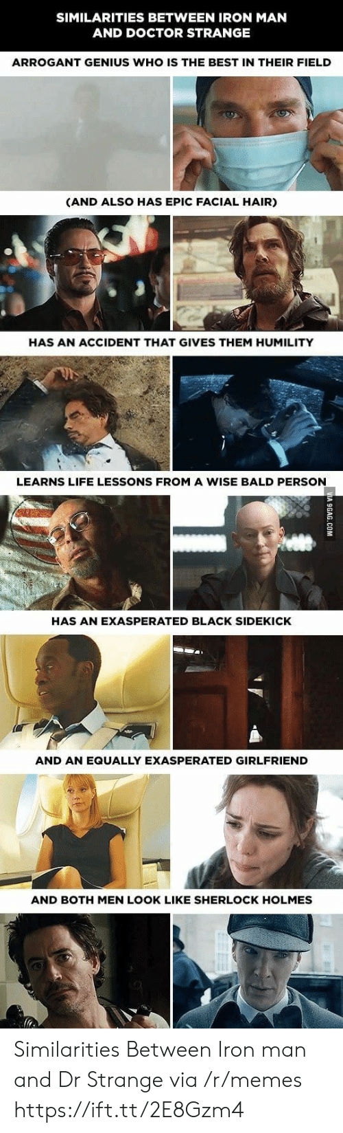 dr strange: SIMILARITIES BETWEEN IRON MAN  AND DOCTOR STRANGE  ARROGANT GENIUS WHO IS THE BEST IN THEIR FIELD  (AND ALSO HAS EPIC FACIAL HAIR)  HAS AN ACCIDENT THAT GIVES THEM HUMILITY  LEARNS LIFE LESSONS FROM A WISE BALD PERSON  HAS AN EXASPERATED BLACK SIDEKICK  AND AN EQUALLY EXASPERATED GIRLFRIEND  AND BOTH MEN LOOK LIKE SHERLOCK HOLMES Similarities Between Iron man and Dr Strange via /r/memes https://ift.tt/2E8Gzm4