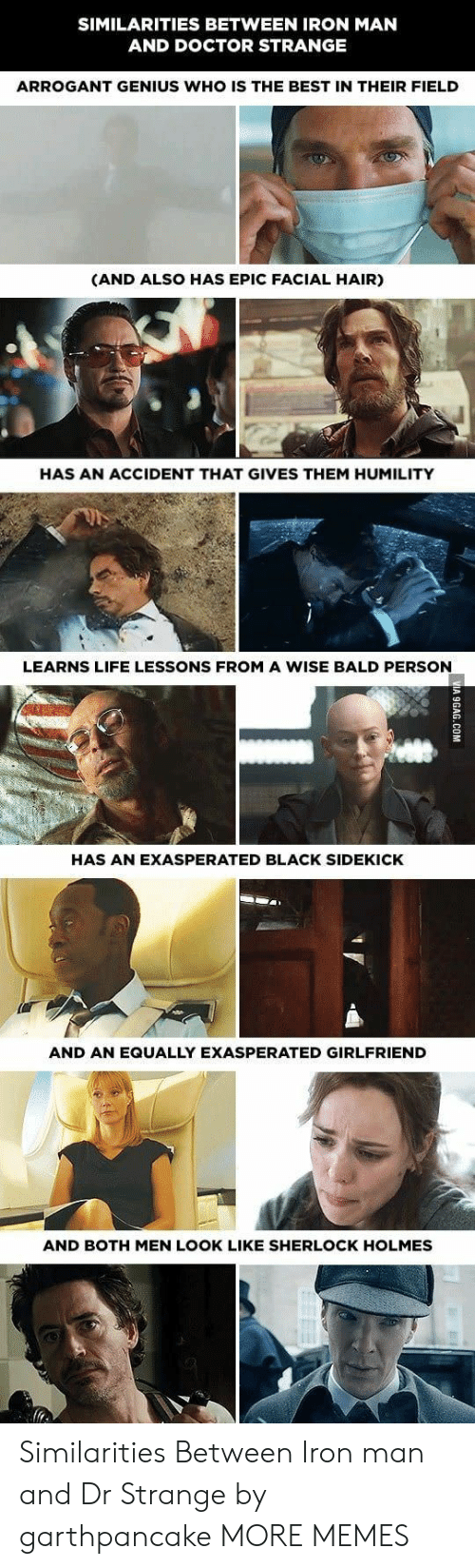 dr strange: SIMILARITIES BETWEEN IRON MAN  AND DOCTOR STRANGE  ARROGANT GENIUS WHO IS THE BEST IN THEIR FIELD  (AND ALSO HAS EPIC FACIAL HAIR)  HAS AN ACCIDENT THAT GIVES THEM HUMILITY  LEARNS LIFE LESSONS FROM A WISE BALD PERSON  HAS AN EXASPERATED BLACK SIDEKICK  AND AN EQUALLY EXASPERATED GIRLFRIEND  AND BOTH MEN LOOK LIKE SHERLOCK HOLMES Similarities Between Iron man and Dr Strange by garthpancake MORE MEMES