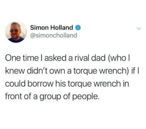 One Time: Simon Holland O  @simoncholland  One time l asked a rival dad (who l  knew didn't own a torque wrench) if I  could borrow his torque wrench in  front of a group of people.