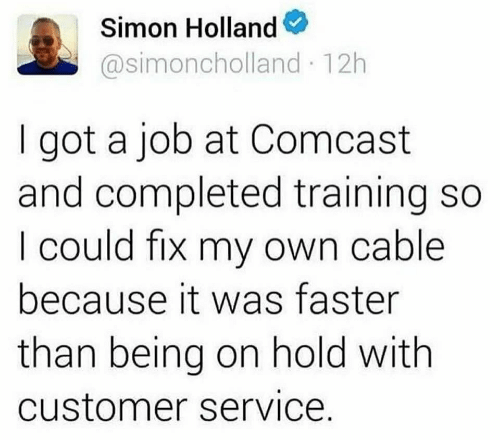 customer service: Simon Holland  @simoncholland 12h  got a job at Comcast  and completed training so  I could fix my own cable  because it was faster  than being on hold with  customer service.