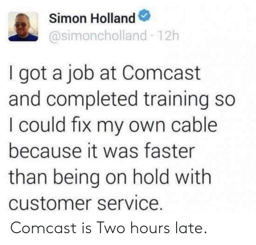 Comcast, Got, and Job: Simon Holland  @simoncholland 12h  I got a job at Comcast  and completed training so  I could fix my own cable  because it was faster  than being on hold with  customer service. Comcast is Two hours late.