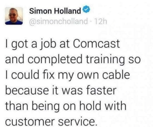 customer service: Simon Holland  @simoncholland 12h  I got a job at Comcast  and completed training so  I could fix my own cable  because it was faster  than being on hold with  customer service.