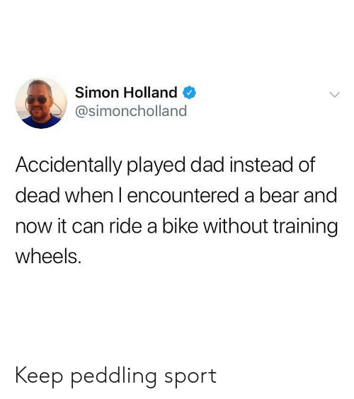 Dad, Bear, and Bike: Simon Holland  @simoncholland  Accidentally played dad instead of  dead when l encountered a bear and  now it can ride a bike without training  wheels. Keep peddling sport