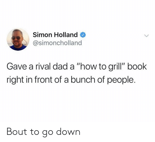 "Dad, Book, and How To: Simon Holland  @simoncholland  Gave a rival dad a ""how to grill"" book  right in front of a bunch of people. Bout to go down"