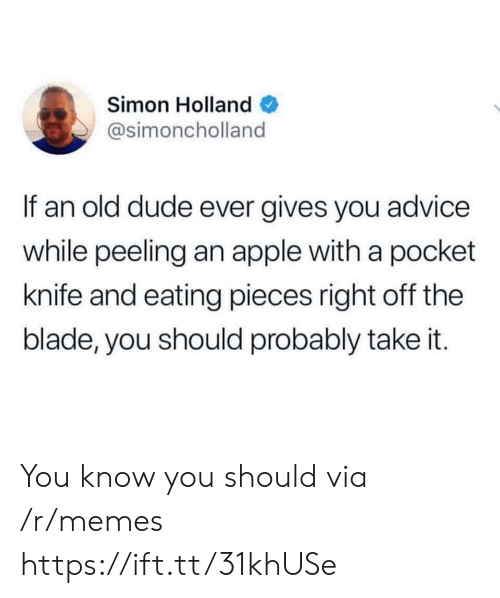 Blade: Simon Holland  @simoncholland  If an old dude ever gives you advice  while peeling an apple with a pocket  knife and eating pieces right off the  blade, you should probably take it. You know you should via /r/memes https://ift.tt/31khUSe