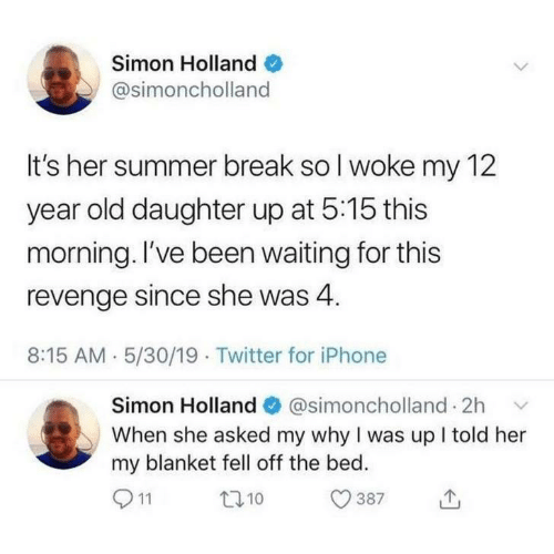 Iphone, Revenge, and Twitter: Simon Holland  @simoncholland  It's her summer break so I woke my 12  year old daughter up at 5:15 this  morning. I've been waiting for this  revenge since she was 4  8:15 AM 5/30/19 Twitter for iPhone  Simon Holland@simoncholland 2h  When she asked my why I was up I told her  my blanket fell off the bed.  11  t10  387