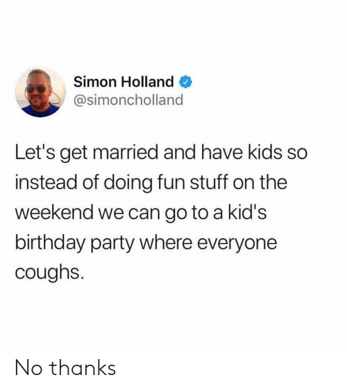 Simon: Simon Holland  @simoncholland  Let's get married and have kids so  instead of doing fun stuff on the  weekend we can go to a kid's  birthday party where everyone  coughs. No thanks
