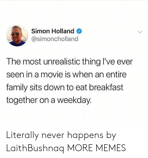 Dank, Family, and Memes: Simon Holland  @simoncholland  The most unrealistic thing I've ever  seen in a movie is when an entire  family sits down to eat breakfast  together on a weekday. Literally never happens by LaithBushnaq MORE MEMES