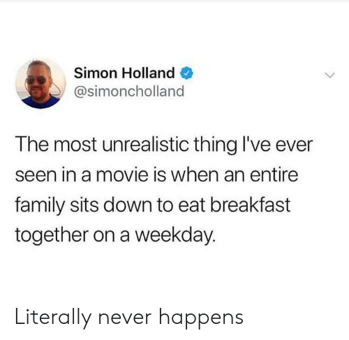 Movie Is: Simon Holland  @simoncholland  The most unrealistic thing I've ever  seen in a movie is when an entire  family sits down to eat breakfast  together on a weekday. Literally never happens