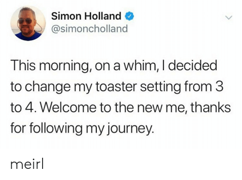 toaster: Simon Holland  @simoncholland  This morning, on a whim, I decided  to change my toaster setting from 3  to 4. Welcome to the new me, thanks  for following my journey. meirl