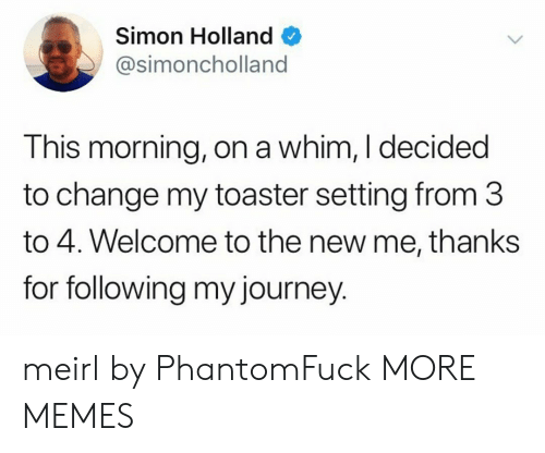 toaster: Simon Holland  @simoncholland  This morning, on a whim, I decided  to change my toaster setting from 3  to 4. Welcome to the new me, thanks  for following my journey. meirl by PhantomFuck MORE MEMES
