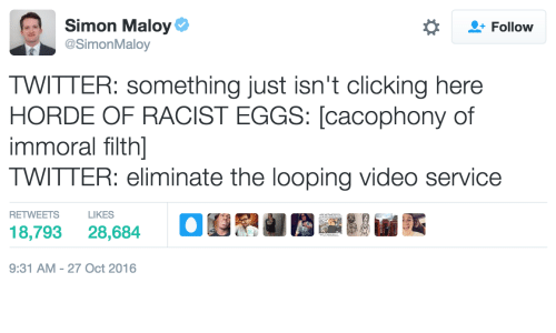 Looping: Simon Maloy  SimonMaloy  Follow  TWITTER: something just isn't clicking here  HORDE OF RACIST EGGS: [cacophony of  immoral filth]  TWITTER: eliminate the looping video service  RETWEETS  18,793 28,684  9:31 AM-27 Oct 2016  LIKES