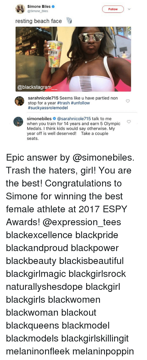 simone biles: Simone Biles  @Simone Biles  Follow  resting beach face  WAH  @blackstagram  sarahnicole715 Seems like u have partied non  stop for a year #trash #unfollow  #sucKVa ss rolemodel  simonebiles # @sarahn.cole715 talk to me  when you train for 14 years and earn 5 Olympic  Medals. I think kids would say otherwise. My  year off is well deserved! Take a couple  seats Epic answer by @simonebiles. Trash the haters, girl! You are the best! Congratulations to Simone for winning the best female athlete at 2017 ESPY Awards! @expression_tees blackexcellence blackpride blackandproud blackpower blackbeauty blackisbeautiful blackgirlmagic blackgirlsrock naturallyshesdope blackgirl blackgirls blackwomen blackwoman blackout blackqueens blackmodel blackmodels blackgirlskillingit melaninonfleek melaninpoppin