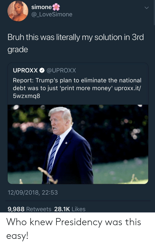 uproxx: Simone  @_LoveSimone  Bruh this was literally my solution in 3ro  grade  UPROXX @UPROXX  Report: Trump's plan to eliminate the national  debt was to just 'print more money' uproxx.it/  5wzxmq8  12/09/2018, 22:53  9,988 Retweets 28.1K Likes Who knew Presidency was this easy!