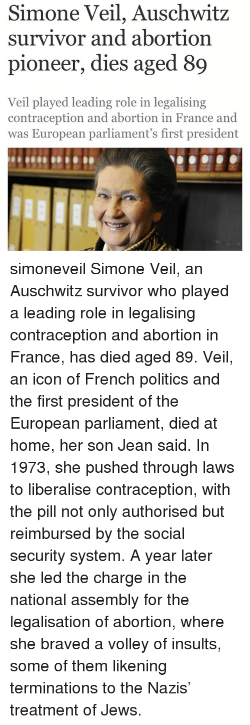 volley: Simone Veil, Auschwitz  survivor and abortion  pioneer, dies aged 89  Veil played leading role in legalising  contraception and abortion in France and  was European parliament's first president simoneveil Simone Veil, an Auschwitz survivor who played a leading role in legalising contraception and abortion in France, has died aged 89. Veil, an icon of French politics and the first president of the European parliament, died at home, her son Jean said. In 1973, she pushed through laws to liberalise contraception, with the pill not only authorised but reimbursed by the social security system. A year later she led the charge in the national assembly for the legalisation of abortion, where she braved a volley of insults, some of them likening terminations to the Nazis' treatment of Jews.
